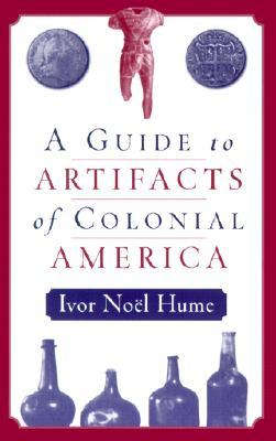 A Guide to Artifacts of Colonial America by Ivor Noël Hume