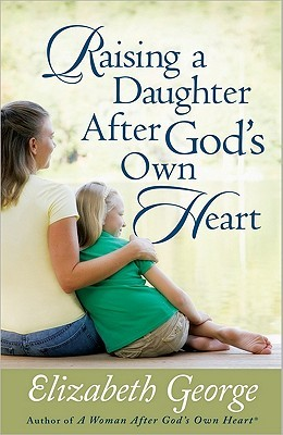 Raising a Daughter After God's Own Heart by Elizabeth George