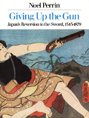 Giving Up the Gun: Japan's Reversion to the Sword, 1545-1879