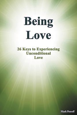 Being Love: 26 Keys to Experiencing Unconditional Love