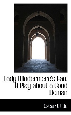 Lady Windermere's Fan: A Play about a Good Woman