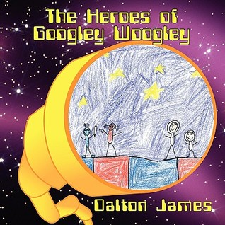 The Heroes of Googley Woogley by Dalton James