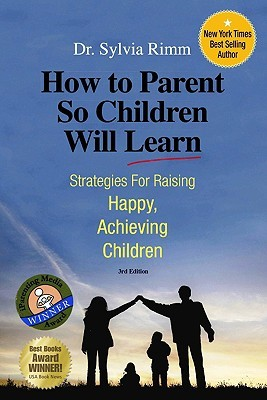 How to Parent So Children Will Learn by Sylvia B. Rimm