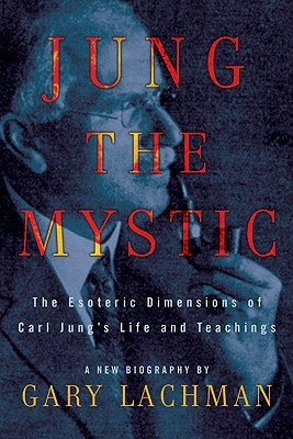 Jung the Mystic by Gary Valentine Lachman