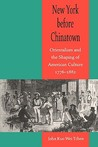 New York before Chinatown: Orientalism and the Shaping of American Culture, 1776-1882