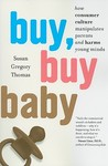 Buy, Buy Baby: How Consumer Culture Manipulates Parents and Harms Young Minds