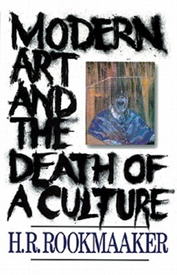 Modern Art and the Death of a Culture by H.R. Rookmaaker