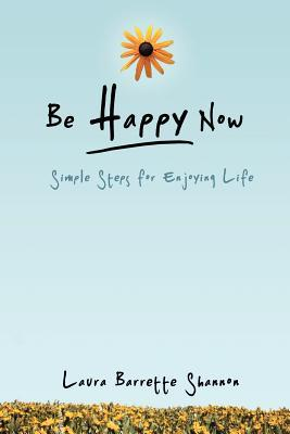 Be Happy Now: Simple Steps for Enjoying Life