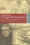 Carl Crow - A Tough Old China Hand: The Life, Times, and Adventures of an American in Shanghai