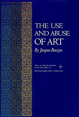 The Use and Abuse of Art by Jacques Barzun