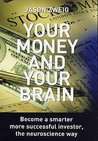 Your Money And Your Brain: Become A Smarter, More Successful Investor   The Neuroscience Way
