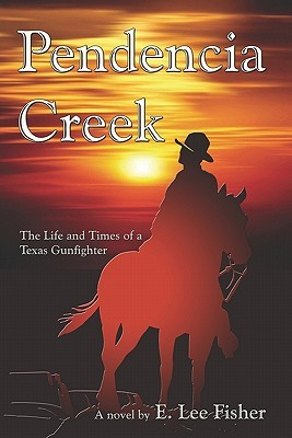 Pendencia Creek: The Life and Times of a Texas Gunfighter