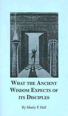 What the Ancient Wisdom Expects of Its Disciples by Manly P. Hall