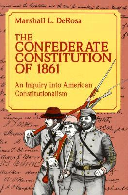 The Confederate Constitution of 1861 by Marshall L. DeRosa