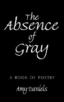 The Absence of Gray: A Book of Poetry