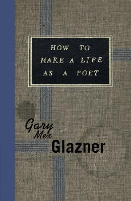 How to Make a Life as a Poet by Gary Mex Glazner