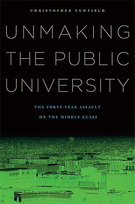 Unmaking the Public University by Christopher Newfield
