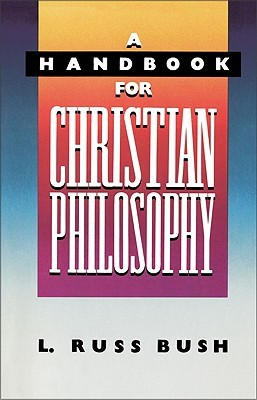 A Handbook for Christian Philosophy by L. Russ Bush