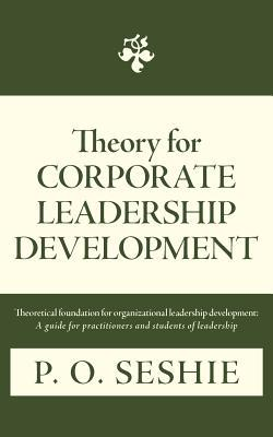 Theory for Corporate Leadership Development: Theoretical Foundation for Organizational Leadership Development: A Guide for Practitioners and Students