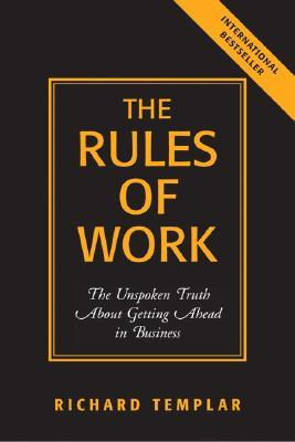 The Rules of Work: The Unspoken Truth About Getting Ahead in Business (Richard Templar's Rules)