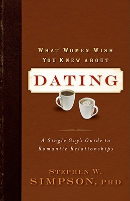 What Women Wish You Knew about Dating: A Single Guy's Guide to Romantic Relationships