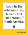 Away in the Wilderness: Red Indians and Fur Traders of North America