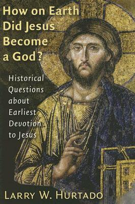 How on Earth Did Jesus Become a God? by Larry W. Hurtado