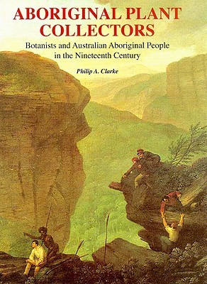 Aboriginal Plant Collectors: Botanists And Australian Aboriginal People In The Nineteenth Century
