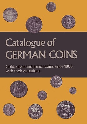 Catalogue of German Coins Gold, Silver and Minor Coins Since 1800, with Their Valuations