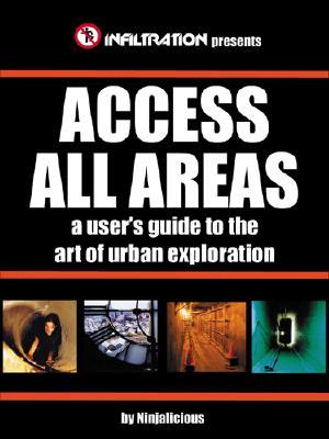 Access All Areas: A User's Guide to the Art of Urban Exploration