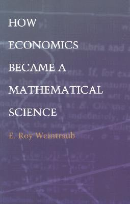 How Economics Became a Mathematical Science by E. Roy Weintraub