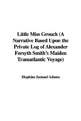 Little Miss Grouch (a Narrative Based Upon the Private Log of Alexander Forsyth Smith's Maiden Transatlantic Voyage)