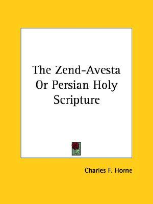 The Zend-Avesta or Persian Holy Scripture by Charles F. Horne