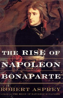 The Rise of Napoleon Bonaparte by Robert B. Asprey