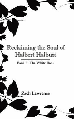 Reclaiming the Soul of Halbert Halburt: Book I: The White Book