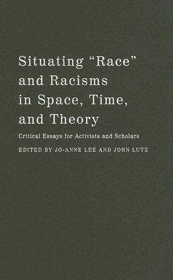 "Situating ""Race"" and Racisms in Space, Time, and Theory: Critical Essays for Activists and Scholars"