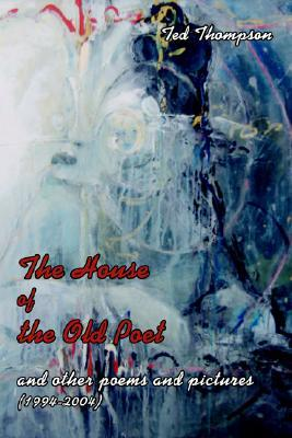 The House of the Old Poet: And Other Poems and Pictures (1994-2004)