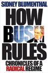 How Bush Rules by Sidney Blumenthal