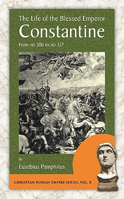 The Life Of The Blessed Emperor Constantine: From Ad 306 To 337 (Christian Roman Empire Series, Vol. 8)