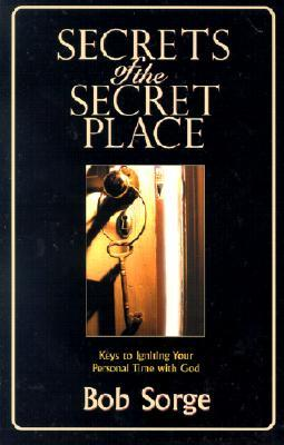 Secrets of the Secret Place by Bob Sorge