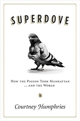Superdove: How the Pigeon Took Manhattan ... And the World