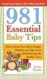981 Essential Baby Tips: How to Keep Your Baby Happy, Healthy and Safe, from Birth Through the Toddler Years