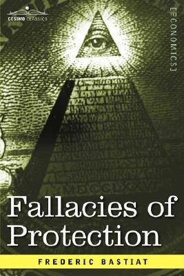 Fallacies of Protection, Being the Sophismes Economiques of F... by Frédéric Bastiat