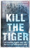 Kill The Tiger: Operation Rimau And The Battle For Southeast Asia