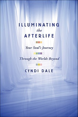 Illuminating the Afterlife by Cyndi Dale