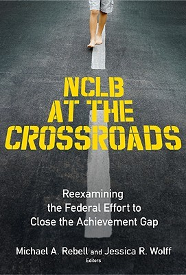 NCLB at the Crossroads: Reexamining the Federal Effort to Close the Achievement Gap
