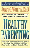 Healthy Parenting: How Your Upbringing Influences the Way You Raise Your Children, and What You Can Do to Make It Better for Them