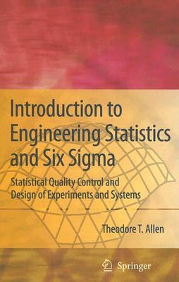 Introduction to Engineering Statistics and Six SIGMA by Theodore T. Allen
