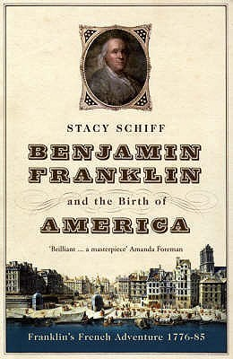 Benjamin Franklin And The Birth Of America by Stacy Schiff