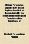 Modern Persecution (Volume 1); Or Insane Asylums Unveiled, as Demonstrated by the Report of the Investigating Committee of the Legislature of